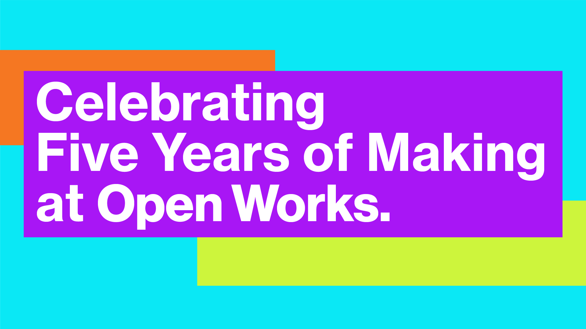 Celebrating 5 years of making at Open Works.